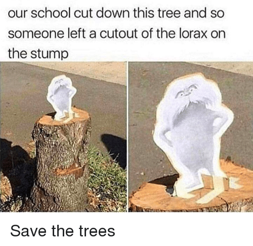 lorax: our school cut down this tree and so  someone left a cutout of the lorax on  the stump Save the trees
