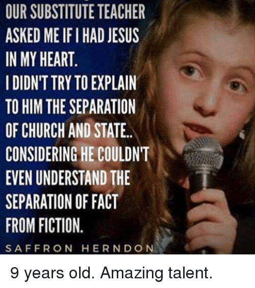 Ify: OUR SUBSTITUTE TEACHER  ASKED ME IFI HAD JESUS  IN MY HEART  IDIDN'T TRY TO EXPLAIN  TO HIM THE SEPARATION  OF CHURCH AND STATE.  CONSIDERING HE COULDNT  EVEN UNDERSTAND THE  SEPARATION OF FACT  FROM FICTION.  SAFFRON HERNDON 9 years old. Amazing talent.