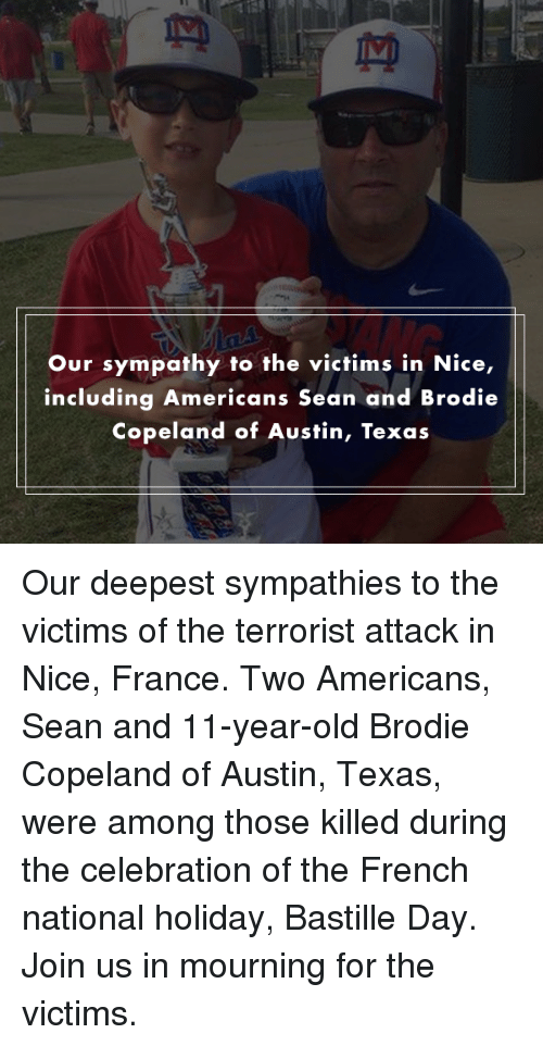 austin texas: Our sympathy to the victims in Nice,  including Americans Sean and Brodie  Copeland of Austin, Texas Our deepest sympathies to the victims of the terrorist attack in Nice, France. Two Americans, Sean and 11-year-old Brodie Copeland of Austin, Texas, were among those killed during the celebration of the French national holiday, Bastille Day. Join us in mourning for the victims.