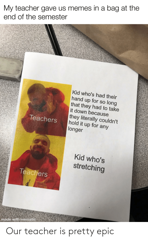 Teacher: Our teacher is pretty epic