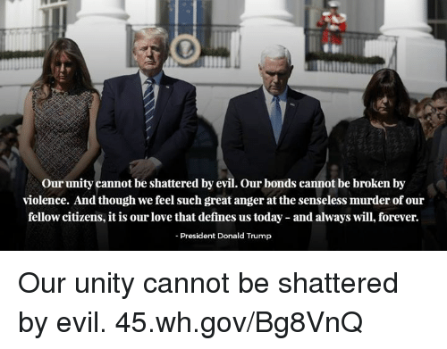 Donald Trump, Love, and Forever: Our unity cannot be shattered by evil. Our bonds cannot be broken by  violence. And though we feel such great anger at the senseless murder of our  fellow citizens, it is our love that defines us today and always will, forever.  President Donald Trump Our unity cannot be shattered by evil. 45.wh.gov/Bg8VnQ