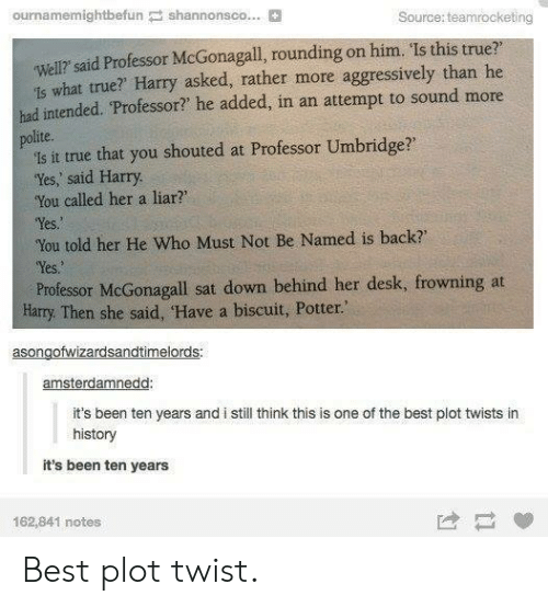 "You Called: ournamemightbefun shannonsco... B  Source: teamrocketing  well? said Professor McGonagall, rounding on him. Is this true?  1s what true? Harry asked, rather more aggressively than he  had intended. Professor? he added, in an attempt to sound more  polite.  is it true that you shouted at Professor Umbridge?  'Yes, said Harry  You called her a liar?  Yes  You told her He Who Must Not Be Named is back  Yes.  Professor McGonagall sat down behind her desk, frowning at  Harry. Then she said, Have a biscuit, Potter.""  asongofwizardsandtimelords  amsterdamnedd  it's been ten years and i still think this is one of the best plot twists in  history  it's been ten years  162,841 notes Best plot twist."