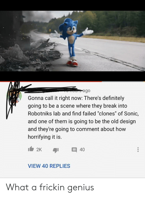 """Where They: ours ago  Gonna call it right now: There's definitely  going to be a scene where they break into  Robotniks lab and find failed """"clones"""" of Sonic,  and one of them is going to be the old design  and they're going to comment about how  horrifying it is.  2K  40  VIEW 40 REPLIES What a frickin genius"""