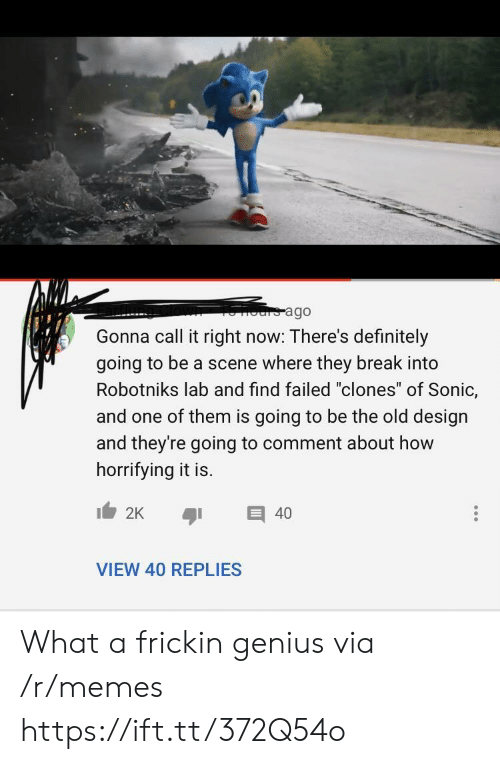 "Https Ift: ours ago  Gonna call it right now: There's definitely  going to be a scene where they break into  Robotniks lab and find failed ""clones"" of Sonic,  and one of them is going to be the old design  and they're going to comment about how  horrifying it is.  2K  40  VIEW 40 REPLIES What a frickin genius via /r/memes https://ift.tt/372Q54o"