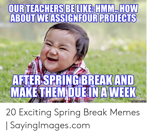 Funny Spring Memes: OURTEACHERS BELIKERHMM HOW  ABOUT WE ASSIGNFOUR PROJECTS  AFTERSPRINGBREAK AND  MAKE THEMDUEİN A WEEK 20 Exciting Spring Break Memes   SayingImages.com