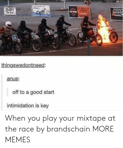 Dank, Memes, and Target: OURY  The Grp  MOO  RAC  TL  79  22  79  53  thingswedontneed:  anus:  off to a good start  intimidation is key When you play your mixtape at the race by brandschain MORE MEMES