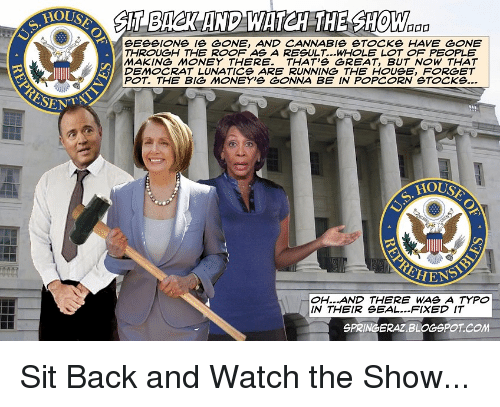 Blogspot, House, and Seal: OUSA  SlT BAR AND WATH THE SHOW  SESSIONS [S & NE, AND CANNABIS ST CKS HAVE GONE  THROUGH THE ROOF AS A RESULT...WHOLE LOT OF PEOPLE  MAKING M NEY THERE. THAT'S GREAT, BUT NOW THAT  DEMOCRAT LUNATICS ARE RUNNING THE HOUSE, FORGET  OH...AND THERE WAS A TYPO  IN THEIR SEAL...FIXED IT  SPRINGERAZ BLOGSPOT COm