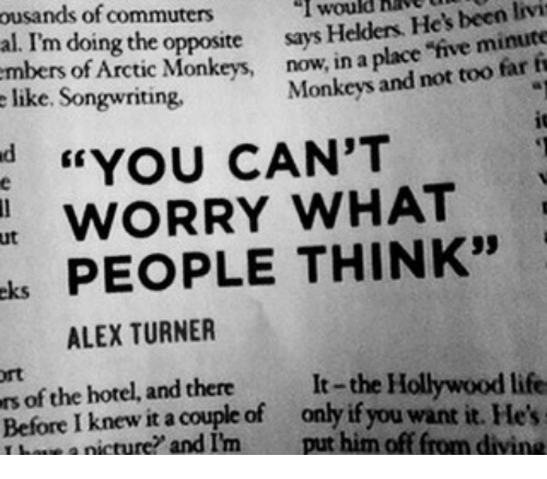 """Alex Turner: ousands of commuters  al. I'm doing the opposite says  like. Songwriting  I would hav  Helders. He's been livi  of Arctic Monkeys, now, in a place """"five minute  Monkeys and not too far fi  d YOU CAN'T  WORRY WHAT  ks PEOPLE THINK""""  ut  ALEX TURNER  rt  s of the hotel, and thereIt-the Hollywood life  Before I knew it a couple of only if you want it. He  T bowe a nicture? and I'm put him off from divine"""