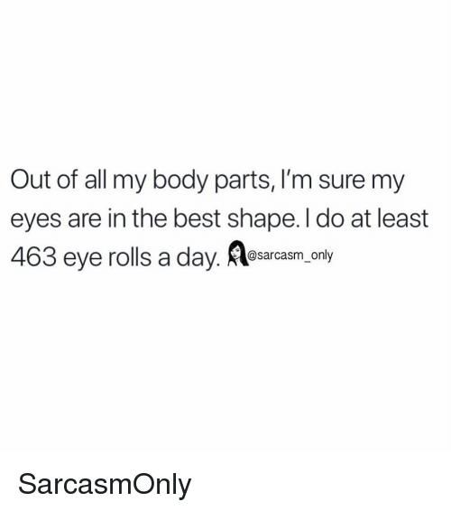 Funny, Memes, and Best: Out of all my body parts, I'm sure my  eyes are in the best shape. I do at least  463 eye rolls a day. Rlearasm -ory SarcasmOnly