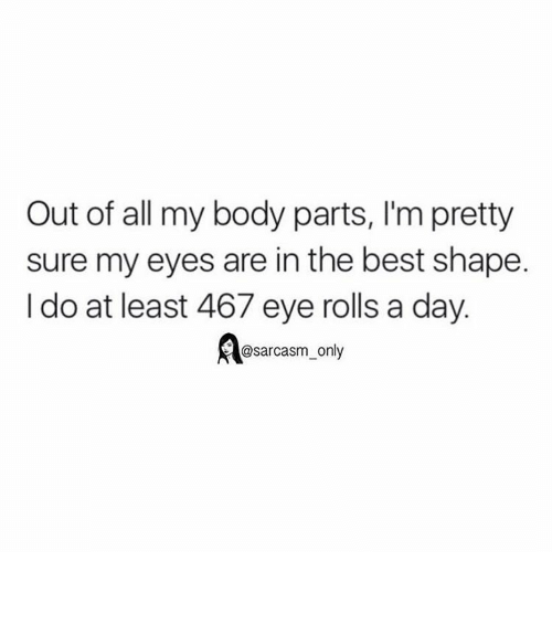 Eyes Rolling: Out of all my body parts, l'm pretty  sure my eyes are in the best shape.  I do at least 467 eye rolls a day  @sarcasm only ⠀