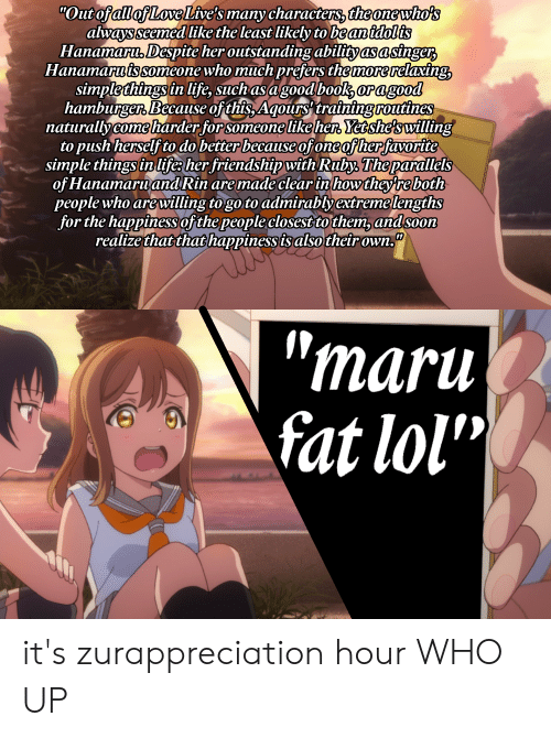 "Life, Lol, and Love: ""Out of all of Love Live's many characters, the one who's  always seemed like the least likely to be anidolis  Hanamaru, Despite her outstanding abilityasasinger  Hanamaru is someone who much prefers the morerelaxing  simple things in life, such asagood book oragood  hamburger Because of this, Aqours training routines  naturallycome harder forsomeone like her, Yetshe's willing  to push herself to do better because ofone of her favorite  simple things in life: her friendship with Ruby, The parallels  of Hanamaruand Rin are made clear in how they re both  people who arewilling to go to admirablyextremelengths  for the happiness of the people closest to them, andsoon  realize that that happiness is also their owrn,  ""maru  fat lol"" it's zurappreciation hour WHO UP"