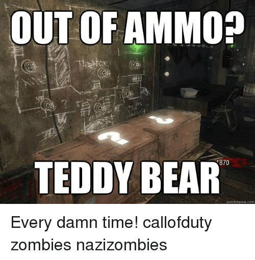 Memes, Zombies, and Bear: OUT OF AMMO?  870  TEDDY BEAR  iT  quickmeme.com Every damn time! callofduty zombies nazizombies