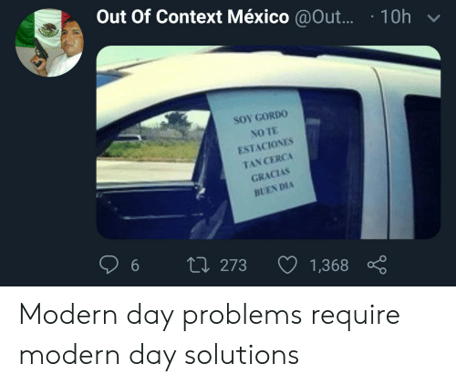 No Te: Out Of Context México @Out...  10h  SOY GORDO  NO TE  ESTACIONES  TAN CERCA  GRACIAS  BUEN DAA  6  L 273  1,368 Modern day problems require modern day solutions