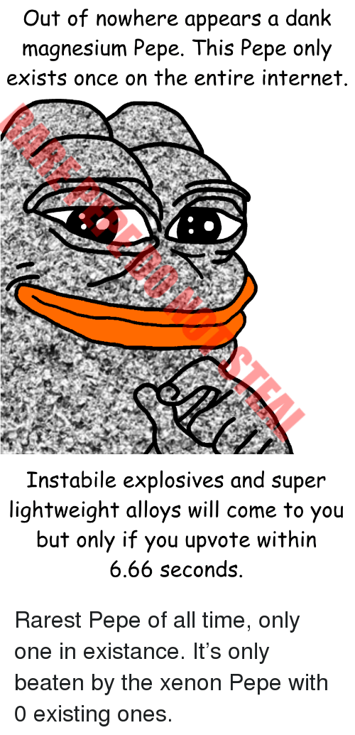 Dank, Internet, and Time: Out of nowhere appears a dank  magnesium Pepe. This Pepe only  exists once on the entire internet  Instabile explosives and super  lightweight alloys will come to you  but only if you upvote within  6.66 seconds <p>Rarest Pepe of all time, only one in existance. It's only beaten by the xenon Pepe with 0 existing ones.</p>