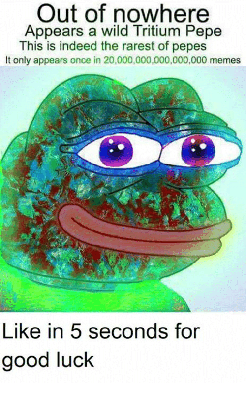 wildness: Out of nowhere  Appears a wild Tritium Pepe  This is indeed the rarest of pepes  It only appears once in 20,000,000,000,000,000 memes  Like in 5 seconds for  good luck