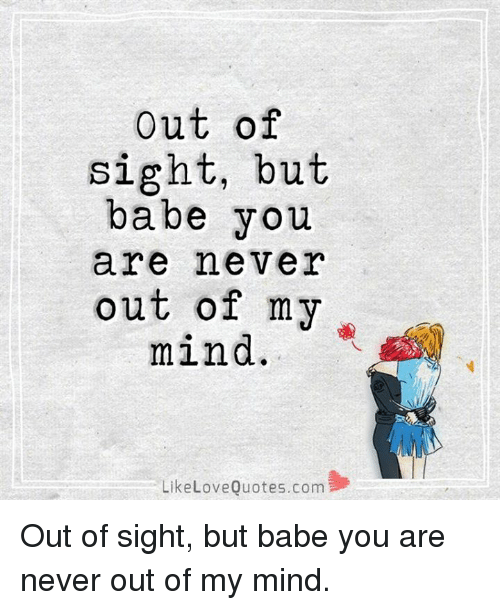 Out of Sight: out of  sight, but  babe you  are never  out of my  mind.  Like Love Quotes.com Out of sight, but babe you are never out of my mind.