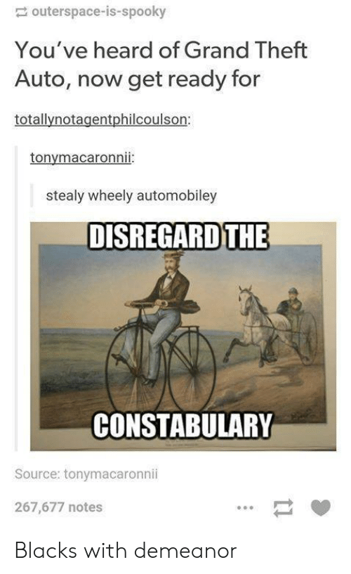 Grand, Spooky, and Grand Theft Auto: outerspace-is-spooky  You've heard of Grand Theft  Auto, now get ready for  totallynotagentphilcoulson:  tonymacaronnii:  stealy wheely automobiley  DISREGARD THE  CONSTABULARY  Source: tonymacaronnii  267,677 notes Blacks with demeanor