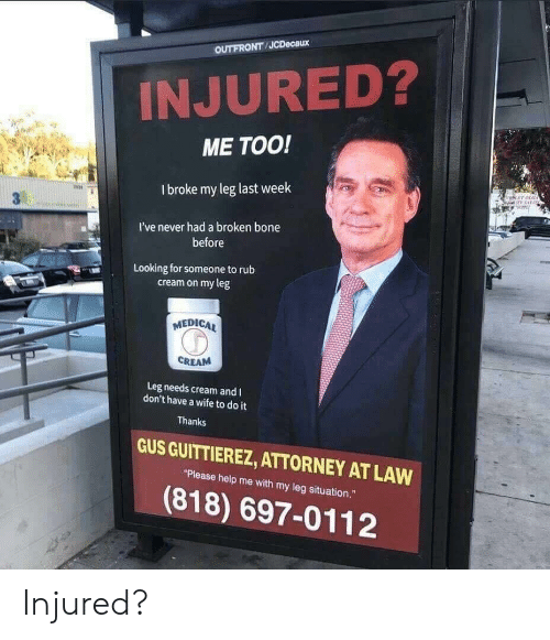 """Help, Wife, and Never: OUTFRONT JCDecaux  INJURED?  ME TOO!  I broke my leg last week  冉  I've never had a broken bone  before  Looking for someone torub  cream on my leg  MEDICA  CREAM  Leg needs cream and I  don't have a wife to do it  Thanks  GUS GUITTIEREZ, ATTORNEY AT LAW  """"Please help me with my leg situation.""""  (818) 697-0112 Injured?"""