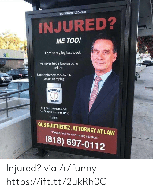 """Funny, Help, and Wife: OUTFRONT JCDecaux  INJURED?  ME TOO!  I broke my leg last week  冉  I've never had a broken bone  before  Looking for someone torub  cream on my leg  MEDICA  CREAM  Leg needs cream and I  don't have a wife to do it  Thanks  GUS GUITTIEREZ, ATTORNEY AT LAW  """"Please help me with my leg situation.""""  (818) 697-0112 Injured? via /r/funny https://ift.tt/2ukRh0G"""