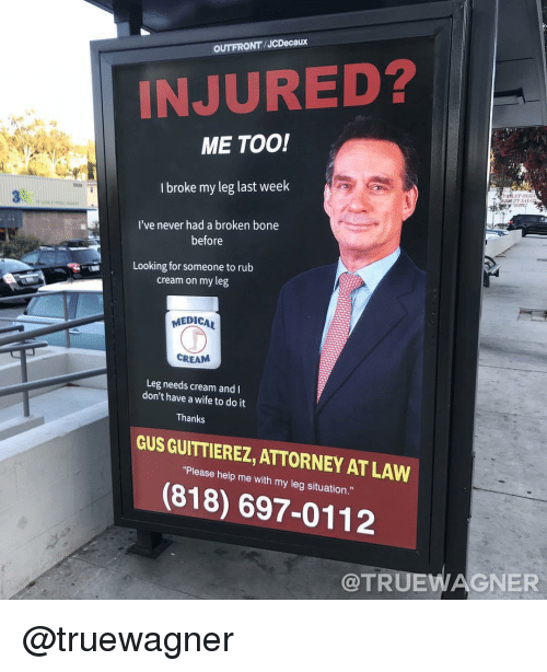 Halp: OUTFRONT/JCDecaux  INJURED?  ME TOO!  I broke my leg last weelk  182  I've never had a broken bone  before  Looking for someone to rub  cream on my leg  MEDICAL  CREAM  Leg needs cream and  don't have a wife to do it  Thanks  GUS GUITTIEREZ, ATTORNEY AT LAW  Pisasa halp me with my lng sihuabion  (818) 697-0112  @TRUEWAGNER @truewagner