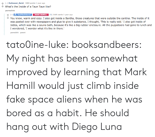 """Bored, Fake, and Mark Hamill: [-] Outlawed-Saint  What's the Inside of a Taun Taun like?  ↑  1080 points 1 year ago  permalink  RealMarkHamill MARK HAMILL  You know, warm and cozy. I also got inside a Bantha, those creatures that were outside the cantina. The inside of it  was pasted over with newspapers and glue to give it substance, I thought, 'This is really odd.' I also got inside of  Jabba, which was like a sauna bath, because it's like a big rubber enclosure. All the puppeteers had gone to lunch and  I wondered, 'I wonder what it's like in there.""""  permalink parent tato0ine-luke:  booksandbeers:  My night has been somewhat improved by learning that Mark Hamill would just climb inside fake space aliens when he was bored as a habit.  He should hang out with Diego Luna"""