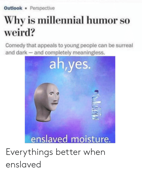 Appeals: Outlook Perspective  Why is millennial humor so  weird?  Comedy that appeals to young people can be surreal  and dark-and completely meaningless.  ah,yes.  enslaved moisture Everythings better when enslaved