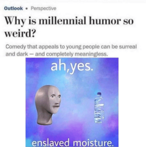 Appeals: Outlook Perspective  Why is millennial humor so  weird?  Comedy that appeals to young people can be surreal  and dark-and completely meaningless.  ah,yes.  enslaved moisture