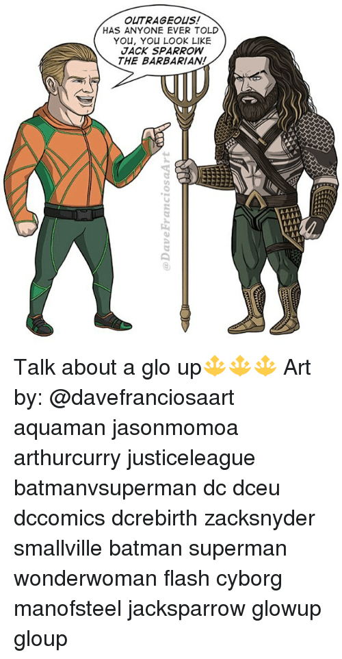 Batman, Glo Up, and Memes: OUTRAGEOUS!  HAS ANYONE EVER TOLD  YOU, YOU LOOK LIKE  JACK SPARROW  THE BARBARIAN! Talk about a glo up🔱🔱🔱 Art by: @davefranciosaart aquaman jasonmomoa arthurcurry justiceleague batmanvsuperman dc dceu dccomics dcrebirth zacksnyder smallville batman superman wonderwoman flash cyborg manofsteel jacksparrow glowup gloup
