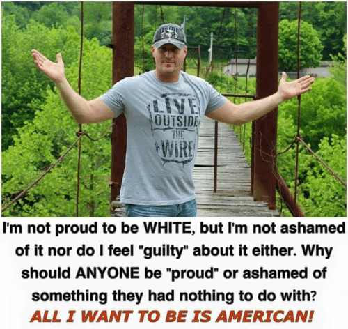 """Memes, American, and White: OUTSIDE  I'm not proud to be WHITE, but I'm not ashamed  of it nor do l feel """"guilty"""" about it either. Why  should ANYONE be """"proud"""" or ashamed of  something they had nothing to do with?  ALL I WANT TO BE IS AMERICAN!"""