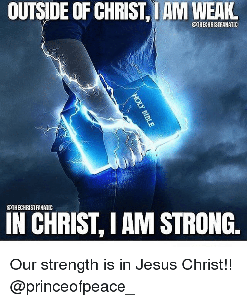 Memes, 🤖, and Jesus Christ: OUTSIDE OF CHRIST,IAM WEAKL  @THECHRISTFANATIC  @THECHRISTFANATIC  I AM STRONG.  IN CHRIST Our strength is in Jesus Christ!! @princeofpeace_