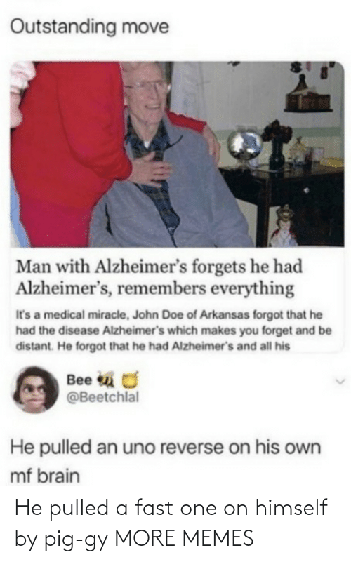 disease: Outstanding move  Man with Alzheimer's forgets he had  Alzheimer's, remembers everything  It's a medical miracle, John Doe of Arkansas forgot that he  had the disease Alzheimer's which makes you forget and be  distant. He forgot that he had Alzheimer's and all his  Bee u O  @Beetchlal  He pulled an uno reverse on his own  mf brain He pulled a fast one on himself by pig-gy MORE MEMES