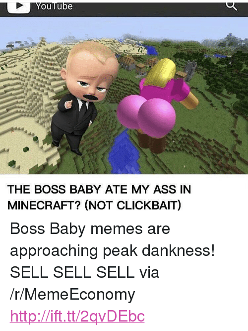 """Memes, Minecraft, and Http: ouTube  THE BOSS BABY ATE MY ASS IN  MINECRAFT? (NOT CLICKBAIT) <p>Boss Baby memes are approaching peak dankness! SELL SELL SELL via /r/MemeEconomy <a href=""""http://ift.tt/2qvDEbc"""">http://ift.tt/2qvDEbc</a></p>"""
