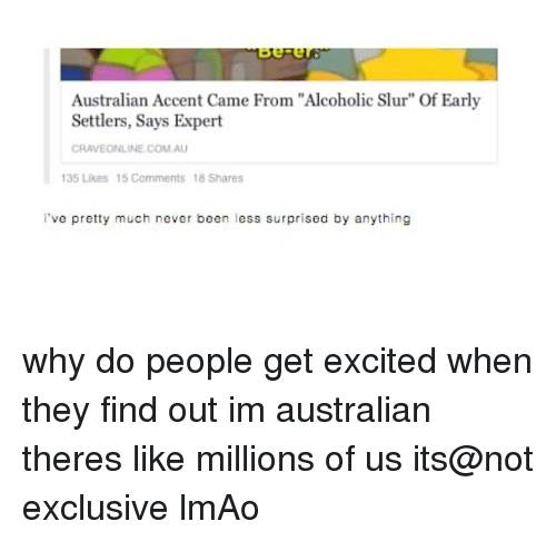 """Lmao, Memes, and Alcoholic: ov-er  Australian Accent Came From """"Alcoholic Slur"""" Of Early  Settlers, Says Expert  CRAVEONLINE COM.AU  35 Likes 15 Comments 18 Shares  've pretty much never been less surprised by anything why do people get excited when they find out im australian theres like millions of us its@not exclusive lmAo"""