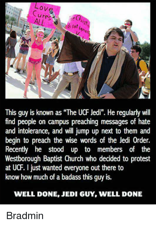 "Church, Jedi, and Memes: ove  This guy is known as ""The UCF Jedi"". He regularlywill  find people on campus preaching messages of hate  and intolerance, and will jump up next to them and  begin to preach the wise words of the Jedi 0rder.  Recently he stood up to members of the  Westborough Baptist Church who decided to protest  at UCF. just wanted everyone out there to  know how much of a badass this guy is.  WELL DONE, JEDI GUY, WELL DONE Bradmin"