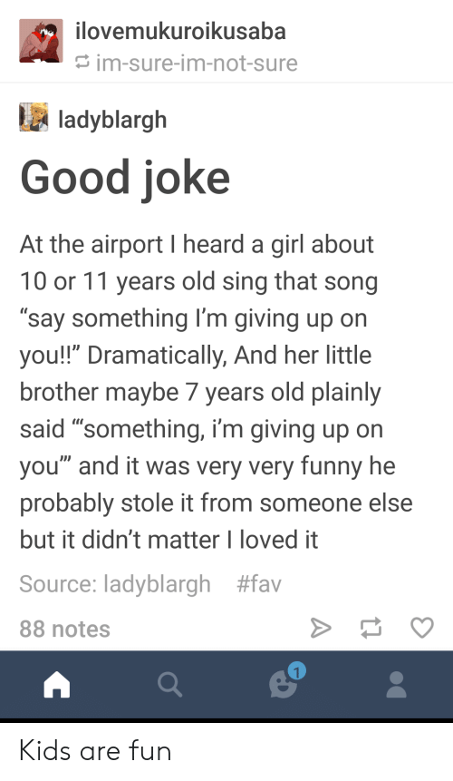 """Good Joke: ovemukuroikusaba  im-sure-im-not-sure  ladyblargh  Good joke  At the airport I heard a girl about  10 or 11 years old sing that song  """"say something I'm giving up on  you!!"""" Dramatically, And her little  brother maybe / years old plainly  said """"something, i'm giving up on  you"""" and it was very very funny he  probably stole it from someone else  but it didn't matter I loved it  Source: ladyblargh #fav  88 notes Kids are fun"""