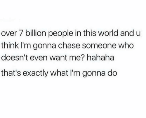 7 Billion People: over 7 billion people in this world and u  think I'm gonna chase someone who  doesn't even want me? hahaha  that's exactly what I'm gonna do