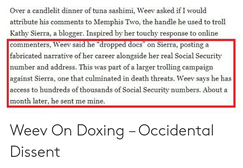 "Occidental Dissent: Over a candlelit dinner of tuna sashimi, Weev asked if I would  attribute his comments to Memphis Two, the handle he used to troll  Kathy Sierra, a blogger. Inspired by her touchy response to online  commenters, Weev said he ""dropped docs""  Sierra, posting a  on  fabricated narrative of her career  alongside her real Social Security  number and address. This was part of a larger trolling campaign  against Sierra,  access to hundreds of thousands of Social Security numbers. About a  one that culminated in death threats. Weev says he has  month later, he sent me mine Weev On Doxing – Occidental Dissent"