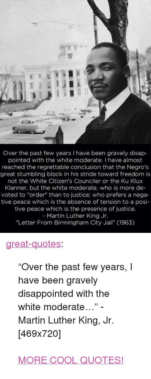 "past-few-years: Over the past few years I have been gravely disap  pointed with the white moderate. I have almost  reached the regrettable conclusion that the Negros  great stumbling block in his stride toward freedom is  not the White Citizen's Counciler or the Ku Klux  Klanner, but the white moderate, who is more de-  voted to ""order"" than to justice; who prefers a nega-  tive peace which is the absence of tension to a posi-  tive peace which is the presence of justice  - Martin Luther King Jr  ""Letter From Birmingham City Jail"" (1963) <p><a href=""http://great-quotes.tumblr.com/post/153207440717/over-the-past-few-years-i-have-been-gravely"" class=""tumblr_blog"">great-quotes</a>:</p>  <blockquote><p>""Over the past few years, I have been gravely disappointed with the white moderate…"" - Martin Luther King, Jr. [469x720]<br/><br/><a href=""http://cool-quotes.net/"">MORE COOL QUOTES!</a></p></blockquote>"