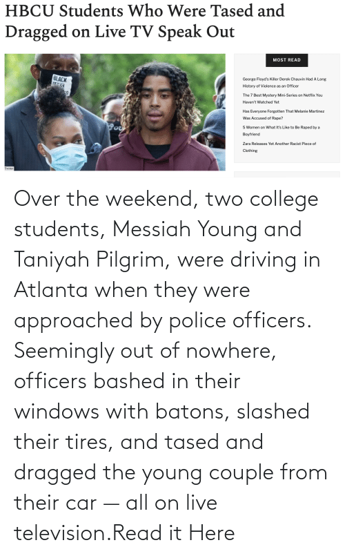 seemingly: Over the weekend, two college students, Messiah Young and Taniyah Pilgrim, were driving in Atlanta when they were approached by police officers. Seemingly out of nowhere, officers bashed in their windows with batons, slashed their tires, and tased and dragged the young couple from their car — all on live television.Read it Here