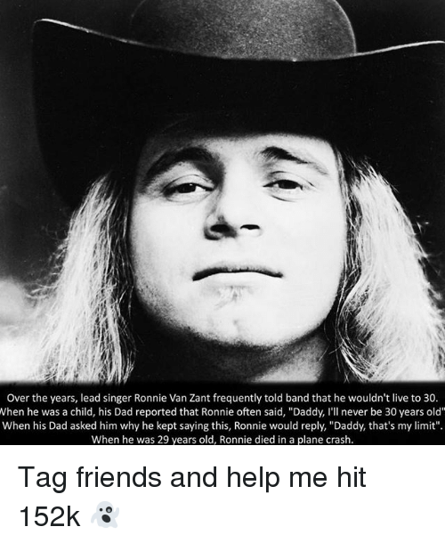 "30 Years Old: Over the years, lead singer Ronnie Van Zant frequently told band that he wouldn't live to 30.  When he was a child, his Dad reported that Ronnie often said, ""Daddy, I'll never be 30 years old""  When his Dad asked him why he kept saying this, Ronnie would reply, ""Daddy, that's my limit""  When he was 29 years old, Ronnie died in a plane crash. Tag friends and help me hit 152k 👻"