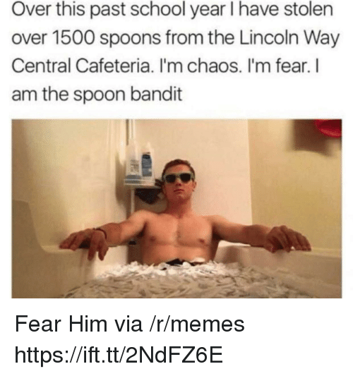 cafeteria: Over this past school year I have stolen  over 1500 spoons from the Lincoln Way  Central Cafeteria. I'm chaos. I'm fear. l  am the spoon bandit Fear Him via /r/memes https://ift.tt/2NdFZ6E