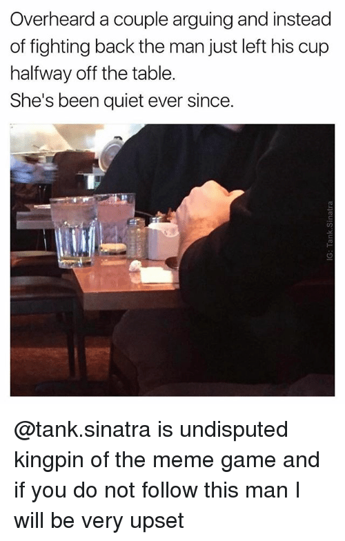 Meme Game: Overheard a couple arguing and instead  of fighting back the man just left his cup  halfway off the table.  She's been quiet ever since. @tank.sinatra is undisputed kingpin of the meme game and if you do not follow this man I will be very upset