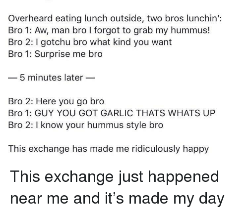 Hummus: Overheard eating lunch outside, two bros lunchin':  Bro 1: Aw, man bro I forgot to grab my hummus!  Bro 2: gotchu bro what kind you want  Bro 1: Surprise me bro  5 minutes later  Bro 2: Here you go bro  Bro 1: GUY YOU GOT GARLIC THATS WHATS UP  Bro 2: I know your hummus style bro  This exchange has made me ridiculously happy This exchange just happened near me and it's made my day