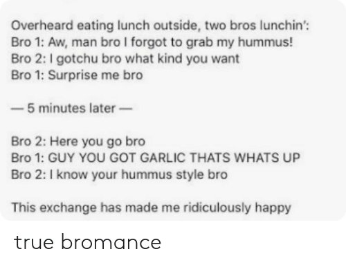 I Know Your: Overheard eating lunch outside, two bros lunchin'  Bro 1: Aw, man bro I forgot to grab my hummus!  Bro 2: I gotchu bro what kind you want  Bro 1: Surprise me bro  -5 minutes later  Bro 2: Here you go bro  Bro 1: GUY YOU GOT GARLIC THATS WHATS UP  Bro 2: I know your hummus style bro  This exchange has made me ridiculously happy true bromance