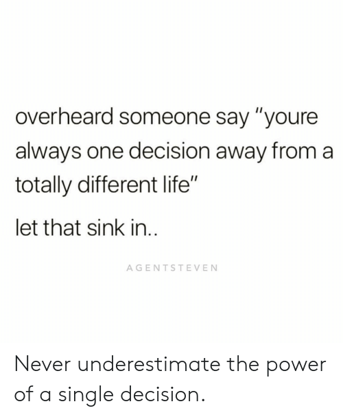 """Life, Memes, and Power: overheard someone say """"youre  always one decision away from a  totally different life""""  let that sink in  AGENTSTEVEN Never underestimate the power of a single decision."""