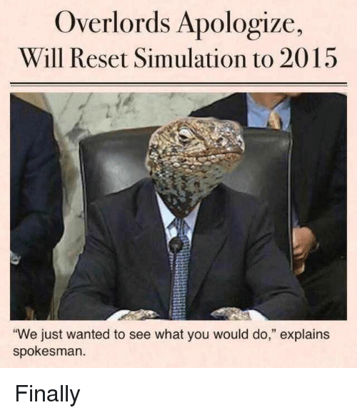 """Wanted, Will, and You: Overlords Apologize,  Will Reset Simulation to 2015  We just wanted to see what you would do,"""" explains  spokesman. Finally"""