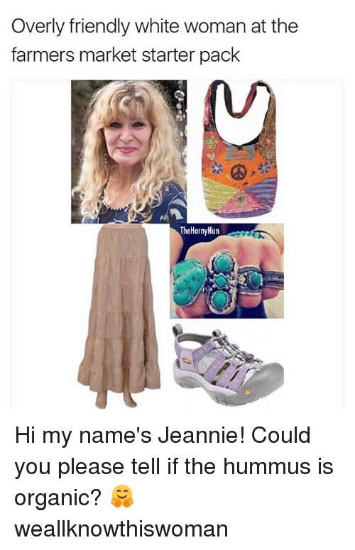 farmers market: Overly friendly white woman at the  farmers market starter pack  TheHornyNun Hi my name's Jeannie! Could you please tell if the hummus is organic? 🤗 weallknowthiswoman