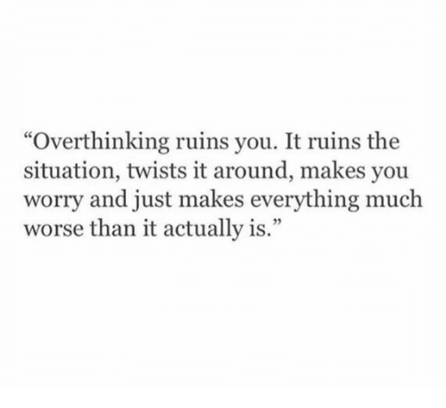 "The Situation, You, and Just: ""Overthinking ruins you. It ruins the  situation, twists it around, makes you  worry and just makes everything much  worse than it actually is."""
