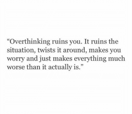 """twists: """"Overthinking ruins you. It ruins the  situation, twists it around, makes you  worry and just makes everything much  worse than it actually is."""""""