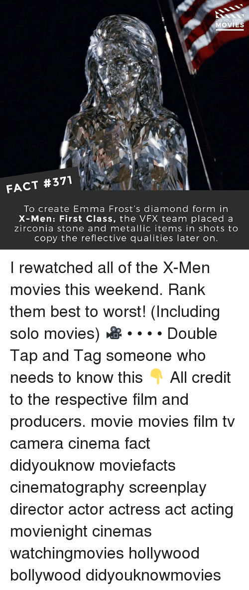 Memes, Movies, and X-Men: OVIES  FACT #371  To create Emma Frost's diamond form in  X-Men: First Class, the VFX team placed a  zirconia stone and metallic items in shots to  copy the reflective qualities later on. I rewatched all of the X-Men movies this weekend. Rank them best to worst! (Including solo movies) 🎥 • • • • Double Tap and Tag someone who needs to know this 👇 All credit to the respective film and producers. movie movies film tv camera cinema fact didyouknow moviefacts cinematography screenplay director actor actress act acting movienight cinemas watchingmovies hollywood bollywood didyouknowmovies